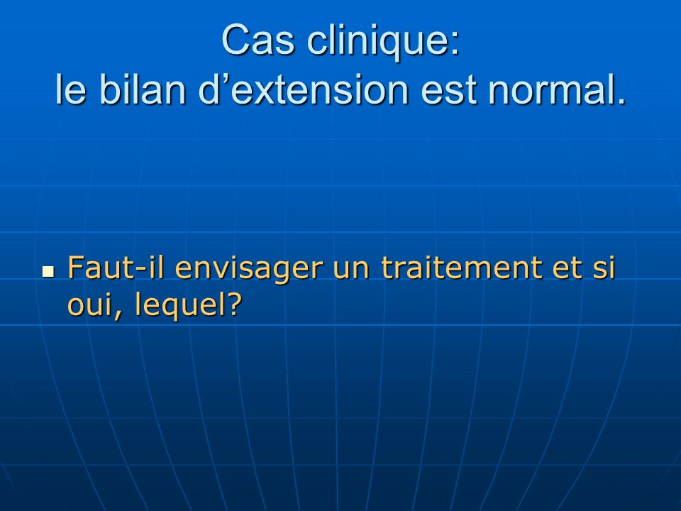 Cas clinique: le bilan dextension est normal. Faut-il envisager un traitement et si oui, lequel? Faut-il envisager un traitement et si oui, lequel?