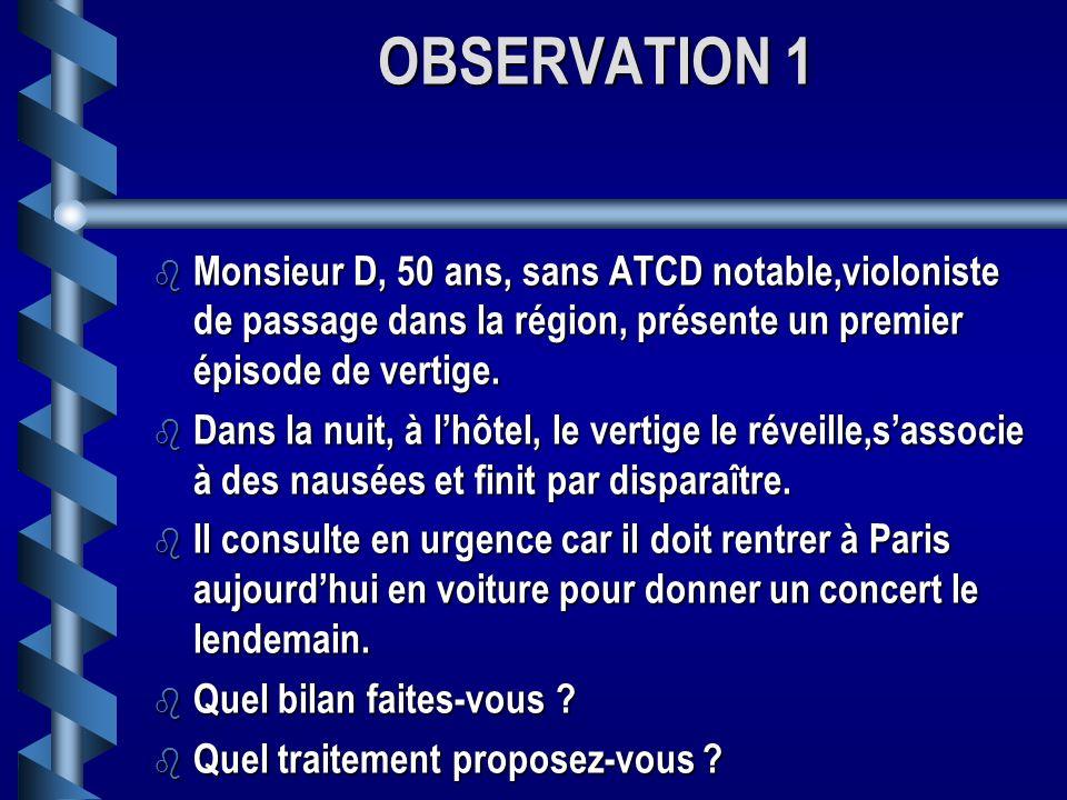 OBSERVATION 1 b Monsieur D, 50 ans, sans ATCD notable,violoniste de passage dans la région, présente un premier épisode de vertige.