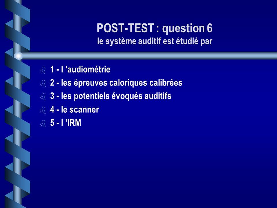 POST-TEST: question 5 Le système vestibulaire est étudié par b b 1 - l audiométrie b b 2 - les épreuves caloriques calibrées b b 3 - les potentiels év