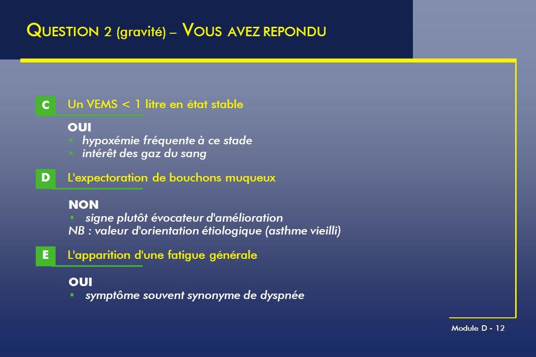 Module D - 12 Q UESTION 2 (gravité) – V OUS AVEZ REPONDU Un VEMS < 1 litre en état stable C OUI hypoxémie fréquente à ce stade intérêt des gaz du sang