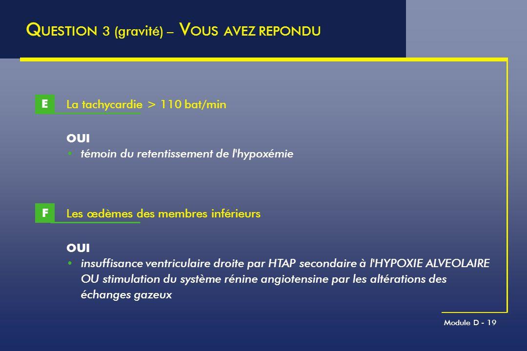 Module D - 19 La tachycardie > 110 bat/min E Q UESTION 3 (gravité) – V OUS AVEZ REPONDU OUI témoin du retentissement de l'hypoxémie Les œdèmes des mem