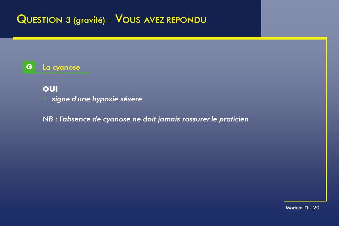 Module D - 20 La cyanose G Q UESTION 3 (gravité) – V OUS AVEZ REPONDU OUI signe d'une hypoxie sévère NB : l'absence de cyanose ne doit jamais rassurer