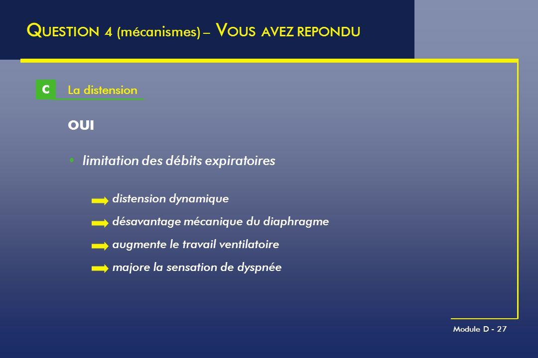 Module D - 27 La distension C Q UESTION 4 (mécanismes) – V OUS AVEZ REPONDU OUI limitation des débits expiratoires distension dynamique désavantage mé