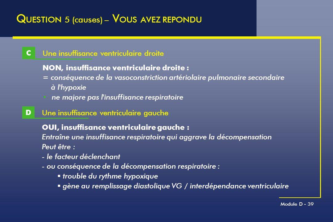 Module D - 39 Q UESTION 5 (causes) – V OUS AVEZ REPONDU Une insuffisance ventriculaire droite C NON, insuffisance ventriculaire droite : = conséquence