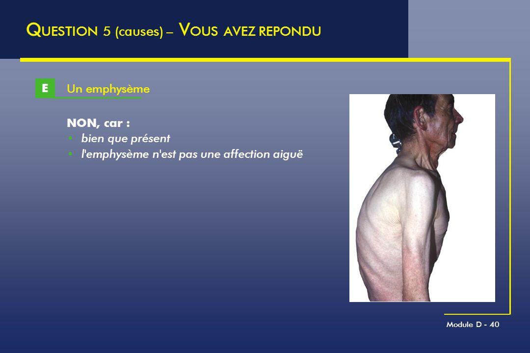 Module D - 40 Un emphysème E Q UESTION 5 (causes) – V OUS AVEZ REPONDU NON, car : bien que présent l'emphysème n'est pas une affection aiguë