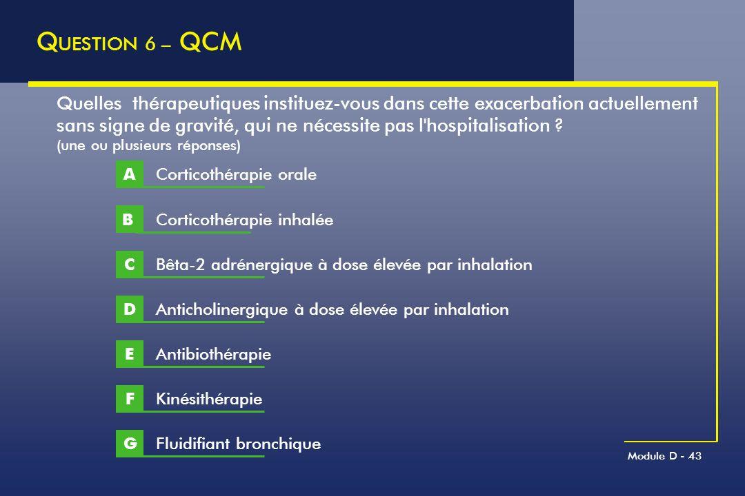 Module D - 43 Q UESTION 6 – QCM Quelles thérapeutiques instituez-vous dans cette exacerbation actuellement sans signe de gravité, qui ne nécessite pas