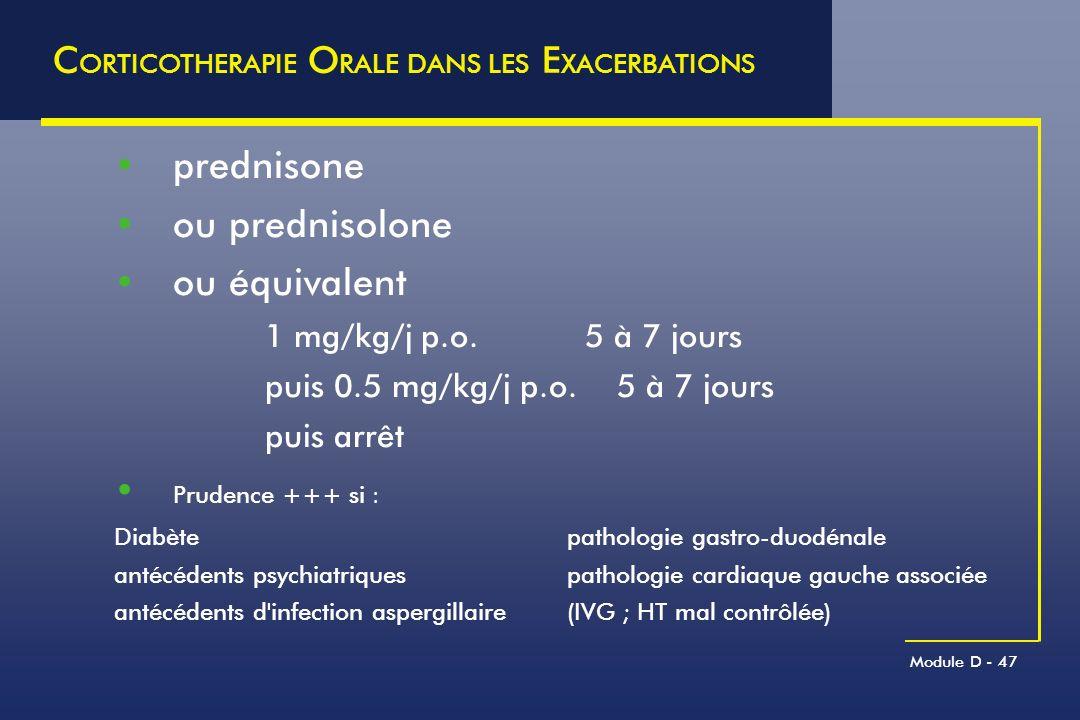 Module D - 47 C ORTICOTHERAPIE O RALE DANS LES E XACERBATIONS prednisone ou prednisolone ou équivalent 1 mg/kg/j p.o. 5 à 7 jours puis 0.5 mg/kg/j p.o