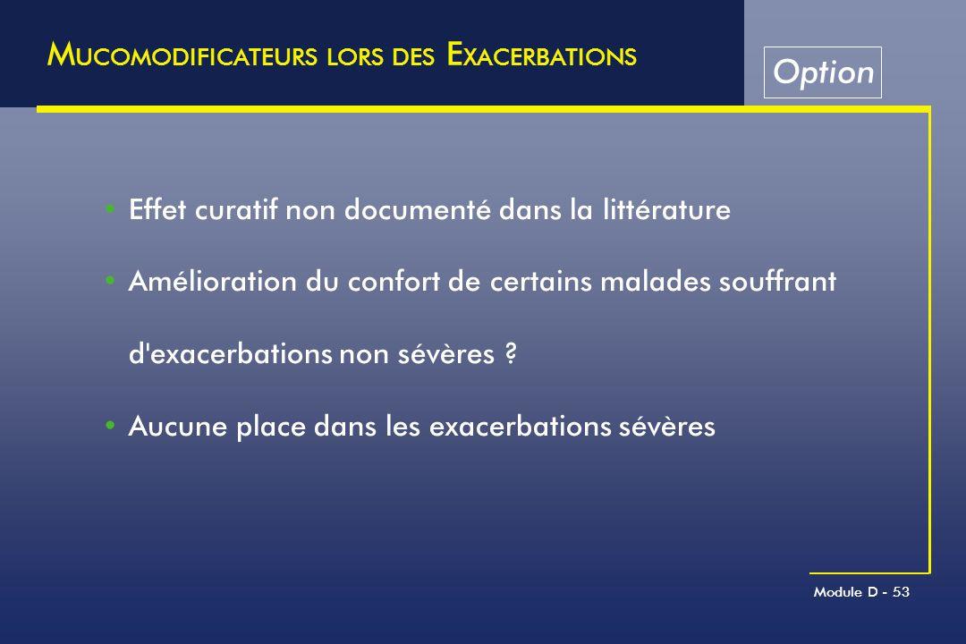 Module D - 53 M UCOMODIFICATEURS LORS DES E XACERBATIONS Effet curatif non documenté dans la littérature Amélioration du confort de certains malades s