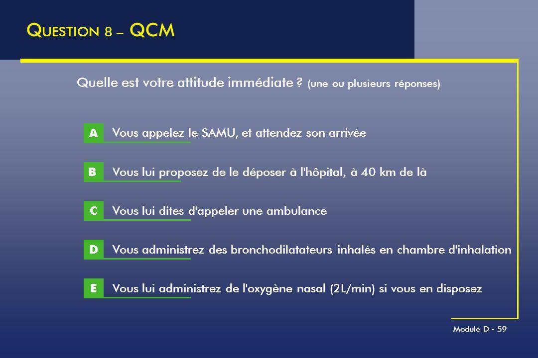 Module D - 59 Q UESTION 8 – QCM B Quelle est votre attitude immédiate ? (une ou plusieurs réponses) A Vous lui proposez de le déposer à l'hôpital, à 4