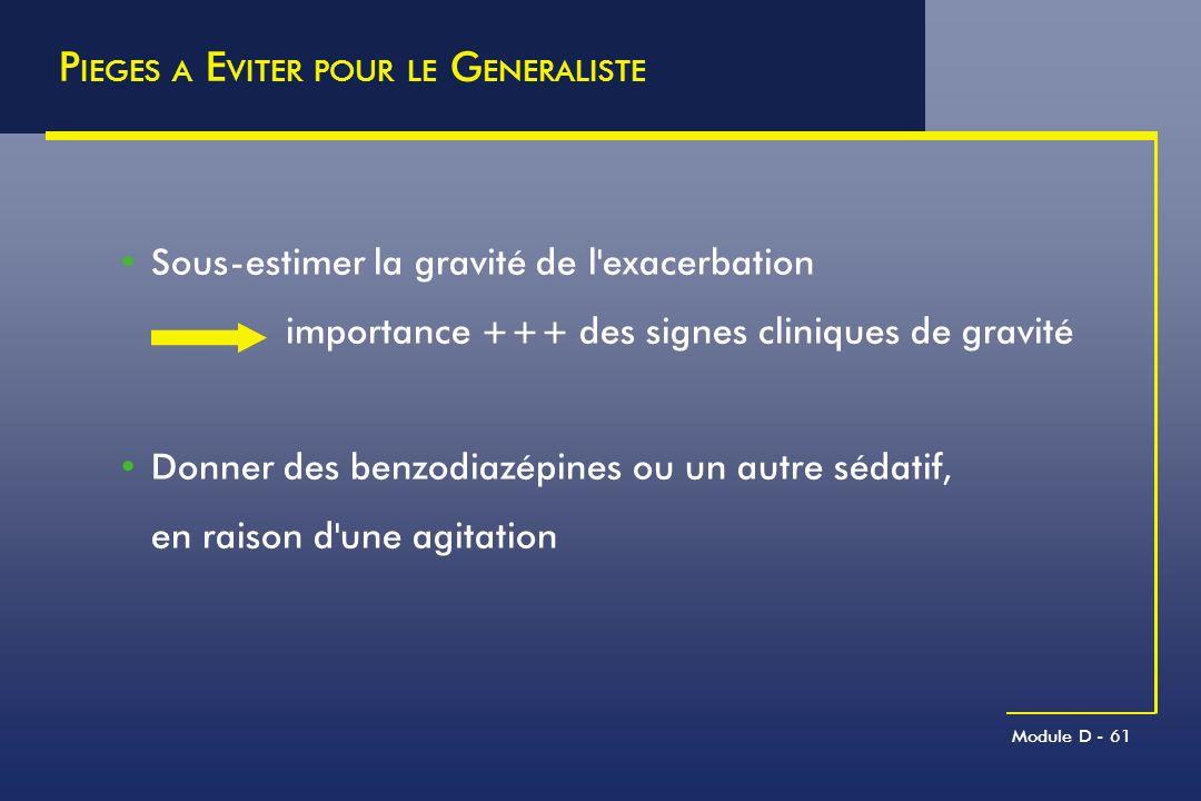 Module D - 61 P IEGES A E VITER POUR LE G ENERALISTE Sous-estimer la gravité de l'exacerbation importance +++ des signes cliniques de gravité Donner d