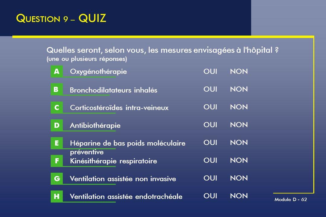 Module D - 62 Q UESTION 9 – QUIZ Quelles seront, selon vous, les mesures envisagées à l'hôpital ? (une ou plusieurs réponses) Oxygénothérapie A Cortic