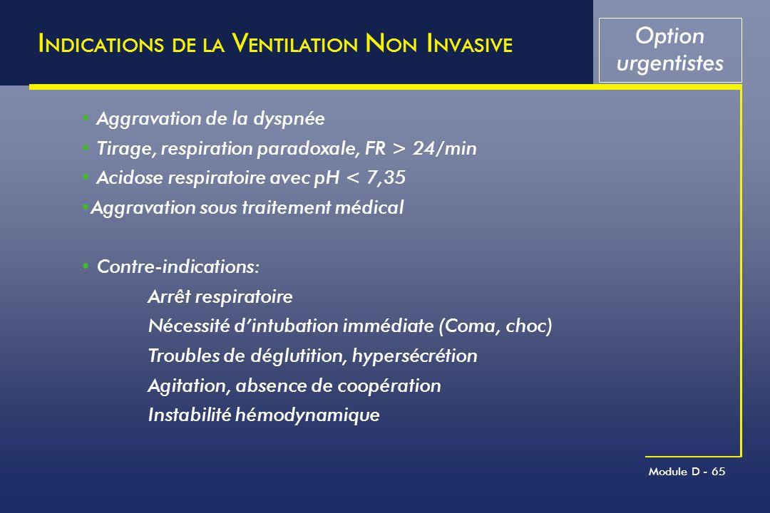 Module D - 65 I NDICATIONS DE LA V ENTILATION N ON I NVASIVE Option urgentistes Aggravation de la dyspnée Tirage, respiration paradoxale, FR > 24/min