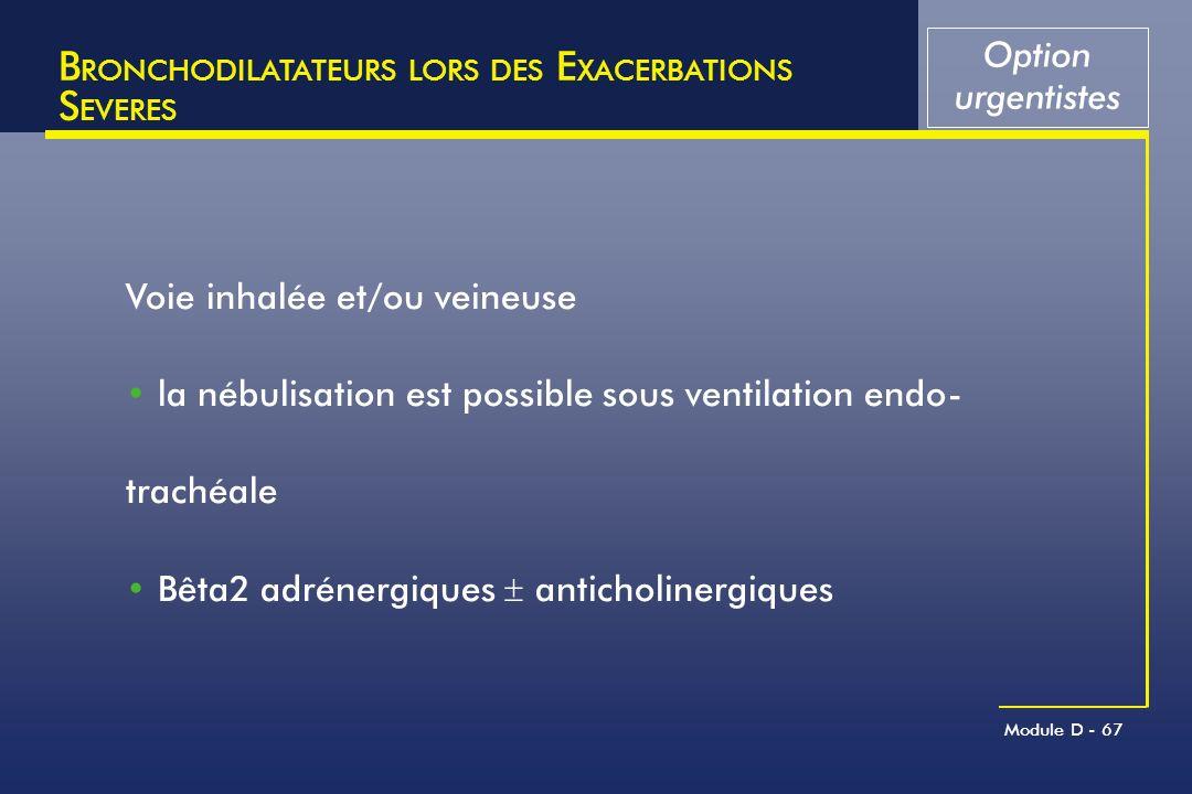 Module D - 67 B RONCHODILATATEURS LORS DES E XACERBATIONS S EVERES Voie inhalée et/ou veineuse la nébulisation est possible sous ventilation endo- tra