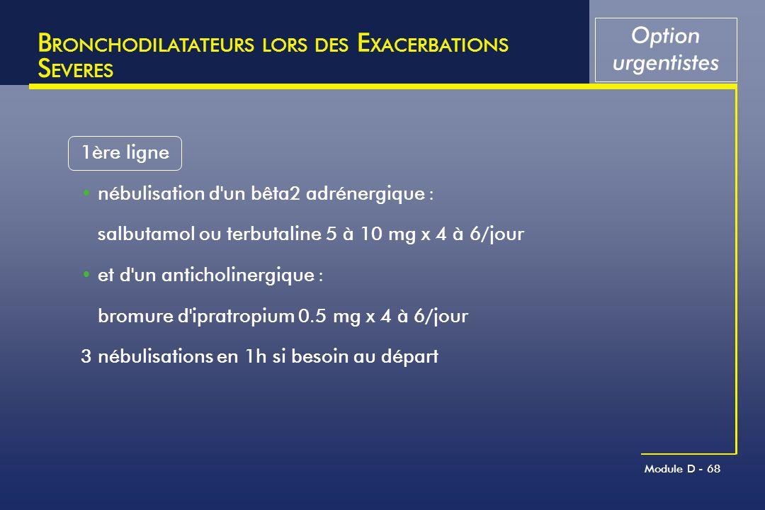 Module D - 68 B RONCHODILATATEURS LORS DES E XACERBATIONS S EVERES 1ère ligne nébulisation d'un bêta2 adrénergique : salbutamol ou terbutaline 5 à 10