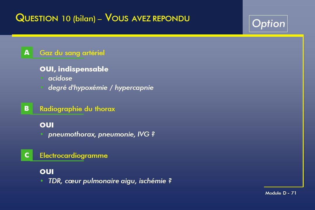 Module D - 71 Q UESTION 10 (bilan) – V OUS AVEZ REPONDU Gaz du sang artériel A OUI, indispensable acidose degré d'hypoxémie / hypercapnie Radiographie