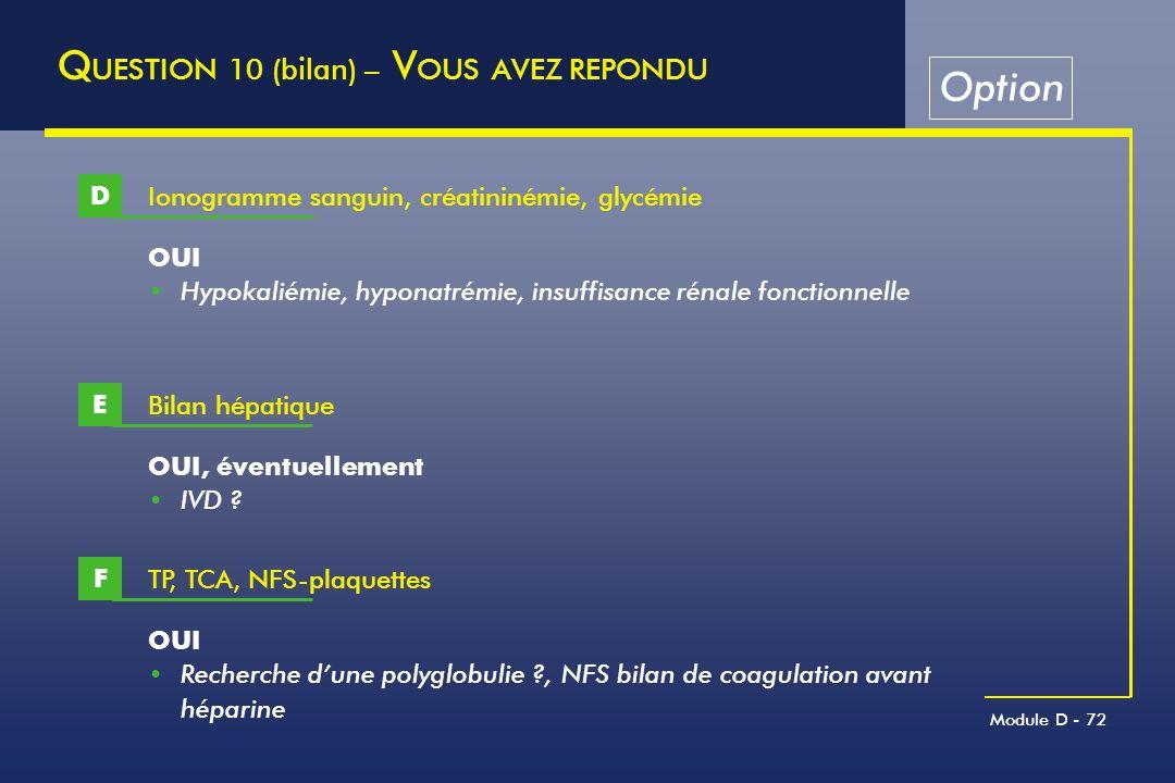 Module D - 72 Q UESTION 10 (bilan) – V OUS AVEZ REPONDU Ionogramme sanguin, créatininémie, glycémie D OUI Hypokaliémie, hyponatrémie, insuffisance rén