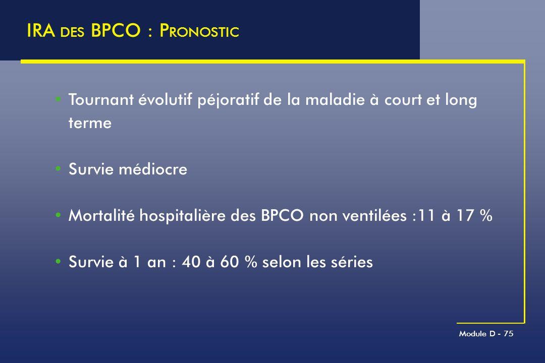 Module D - 75 IRA DES BPCO : P RONOSTIC Tournant évolutif péjoratif de la maladie à court et long terme Survie médiocre Mortalité hospitalière des BPC