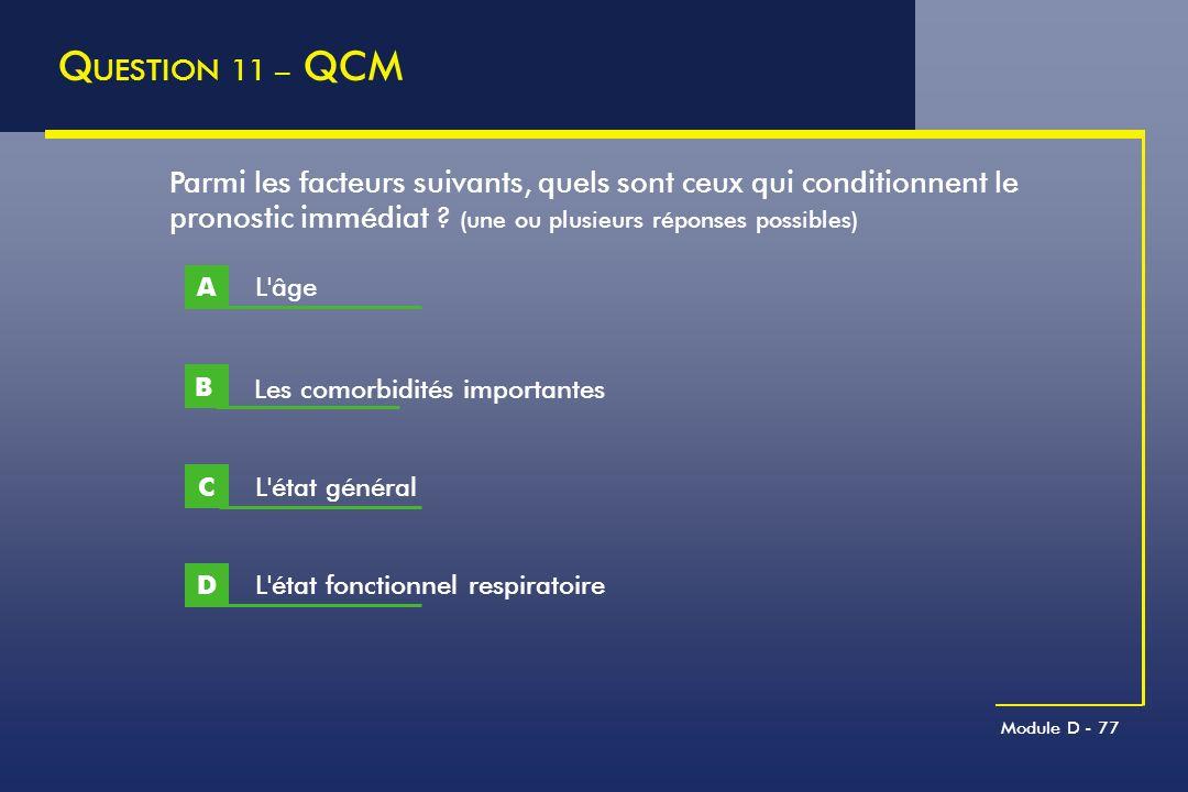 Module D - 77 Q UESTION 11 – QCM Parmi les facteurs suivants, quels sont ceux qui conditionnent le pronostic immédiat ? (une ou plusieurs réponses pos