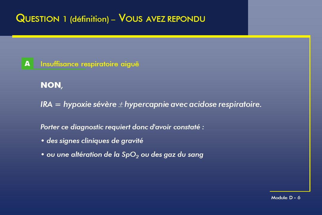 Module D - 7 Exacerbation de BPCO B Q UESTION 1 (définition) – V OUS AVEZ REPONDU OUI, exacerbation = un ou plusieurs des symptômes suivants :.