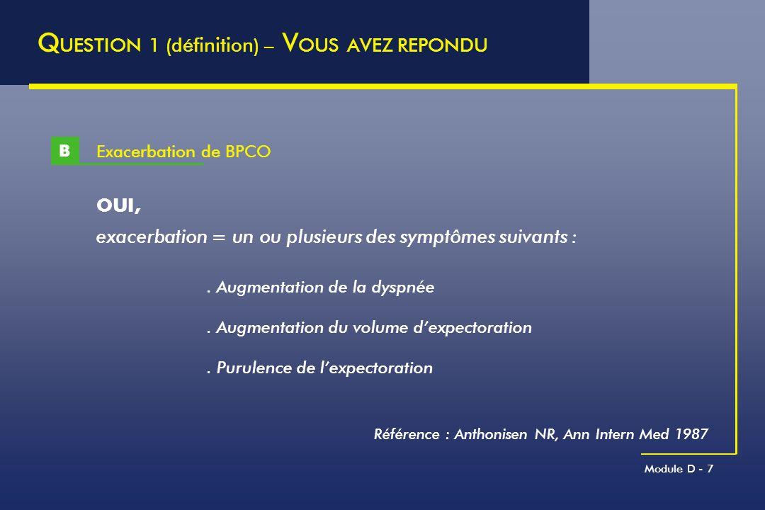 Module D - 48 C ORTICOTHERAPIE S YSTEMIQUE DES E XACERBATIONS DE BPCO Davies, Lancet 1999 100 75 50 25 0 -25 Admission J 1J 2J 3J 4J 5 Temps % de changement du VEMS post-bronchodilatateur, par rapport à la valeur de base Corticothérapie Placebo J 0J 1J 2J 3 Semaine 2 Semaine 8 Semaine 26 VEMS (L) Placebo Glucocorticoïde 101 95 92 86 82 77 103 67 120 127 130 137 140 145 1.2 1.1 1.0 0.9 0.8 0.7 Niewohner, NEJM 1999 Option