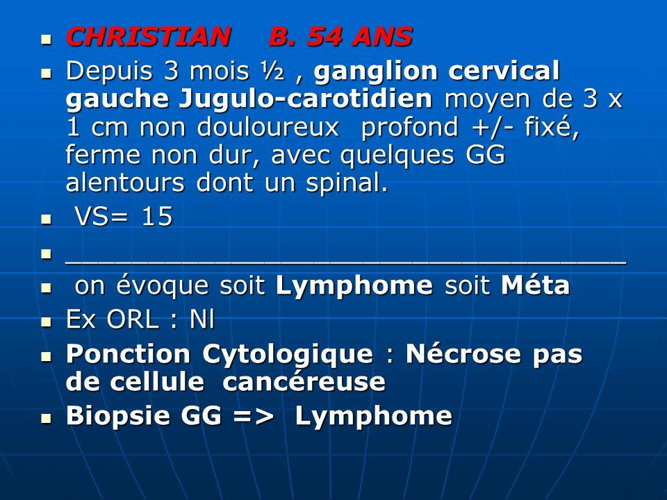 CHRISTIAN B. 54 ANS CHRISTIAN B. 54 ANS Depuis 3 mois ½, ganglion cervical gauche Jugulo-carotidien moyen de 3 x 1 cm non douloureux profond +/- fixé,