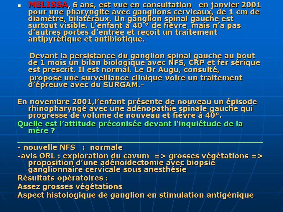 MELISSA, 6 ans, est vue en consultation en janvier 2001 pour une pharyngite avec ganglions cervicaux, de 1 cm de diamètre, bilatéraux. Un ganglion spi