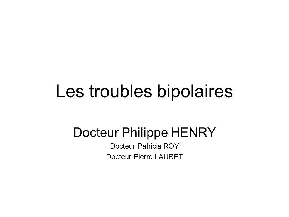 Les troubles bipolaires Docteur Philippe HENRY Docteur Patricia ROY Docteur Pierre LAURET