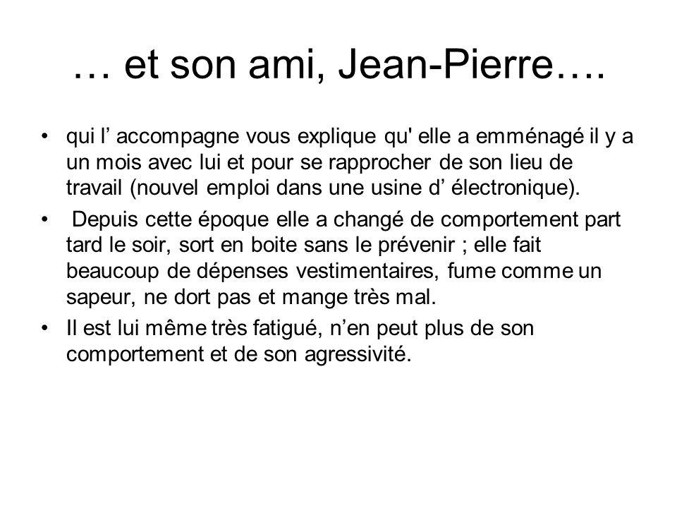 … et son ami, Jean-Pierre…. qui l accompagne vous explique qu' elle a emménagé il y a un mois avec lui et pour se rapprocher de son lieu de travail (n