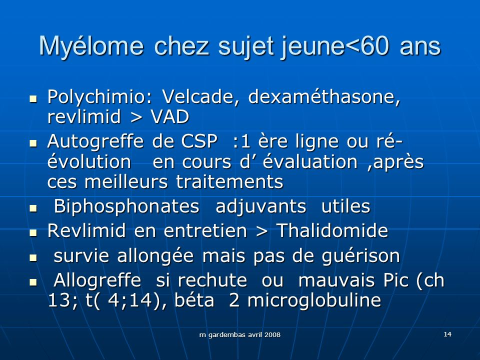m gardembas avril 2008 14 Myélome chez sujet jeune<60 ans Polychimio: Velcade, dexaméthasone, revlimid > VAD Polychimio: Velcade, dexaméthasone, revli