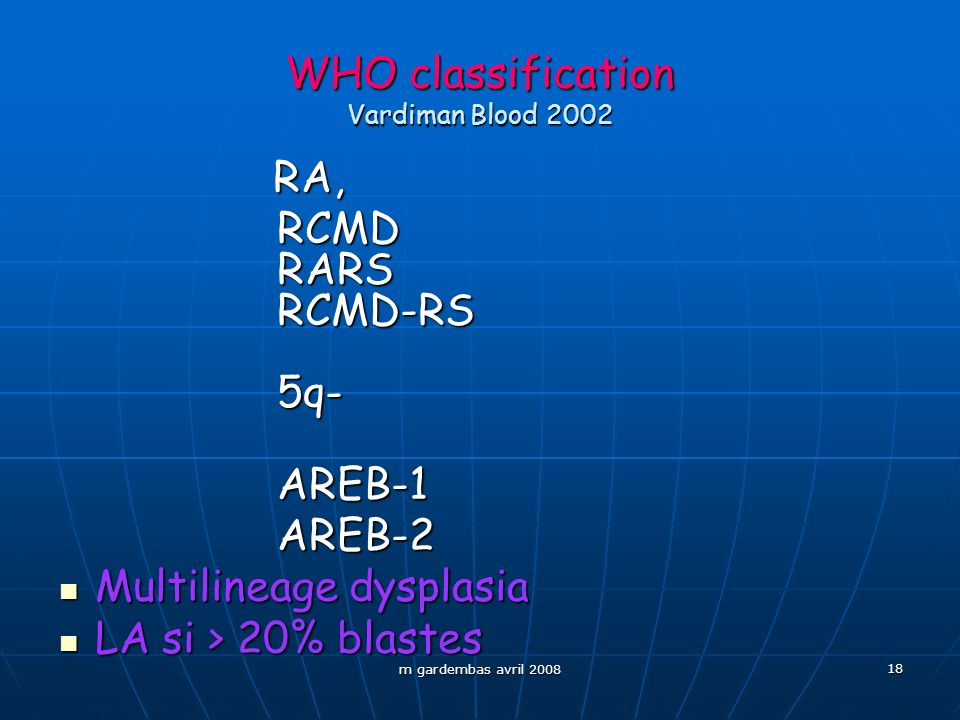 m gardembas avril 2008 18 WHO classification Vardiman Blood 2002 RA, RA, RCMD RCMD RARS RARS RCMD-RS RCMD-RS 5q- 5q- AREB-1 AREB-1 AREB-2 AREB-2 Multi