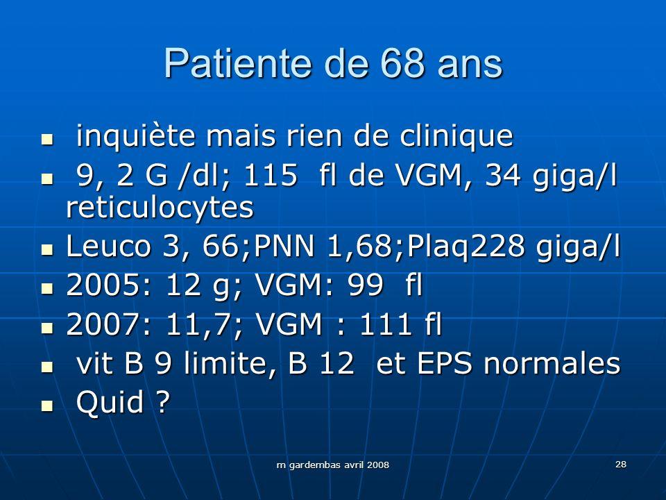m gardembas avril 2008 28 Patiente de 68 ans inquiète mais rien de clinique inquiète mais rien de clinique 9, 2 G /dl; 115 fl de VGM, 34 giga/l reticu