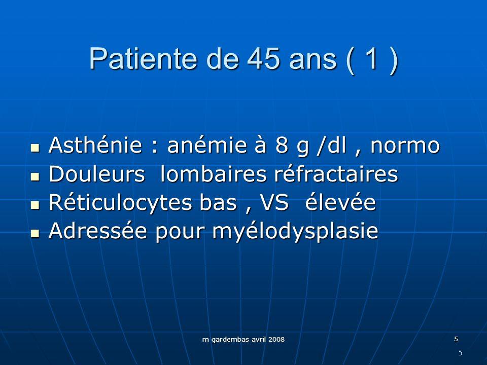 m gardembas avril 2008 5 Patiente de 45 ans ( 1 ) Asthénie : anémie à 8 g /dl, normo Asthénie : anémie à 8 g /dl, normo Douleurs lombaires réfractaire