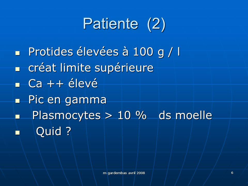 m gardembas avril 2008 6 Patiente (2) Protides élevées à 100 g / l Protides élevées à 100 g / l créat limite supérieure créat limite supérieure Ca ++