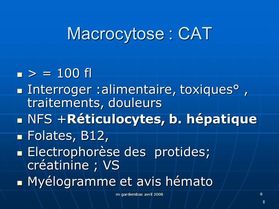 m gardembas avril 2008 8 Macrocytose : CAT > = 100 fl > = 100 fl Interroger :alimentaire, toxiques°, traitements, douleurs Interroger :alimentaire, to