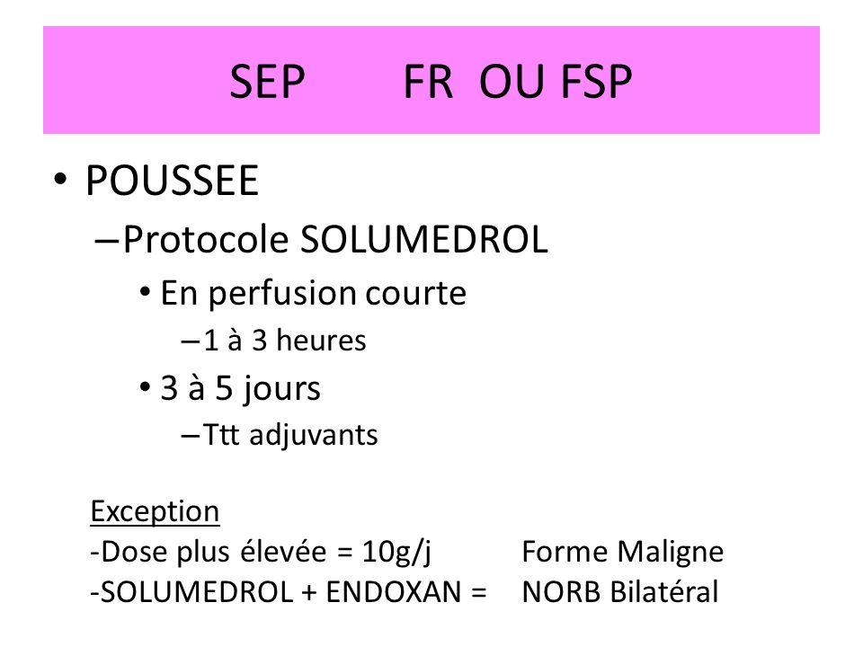SEPFR OU FSP POUSSEE – Protocole SOLUMEDROL En perfusion courte – 1 à 3 heures 3 à 5 jours – Ttt adjuvants Exception -Dose plus élevée = 10g/jForme Ma