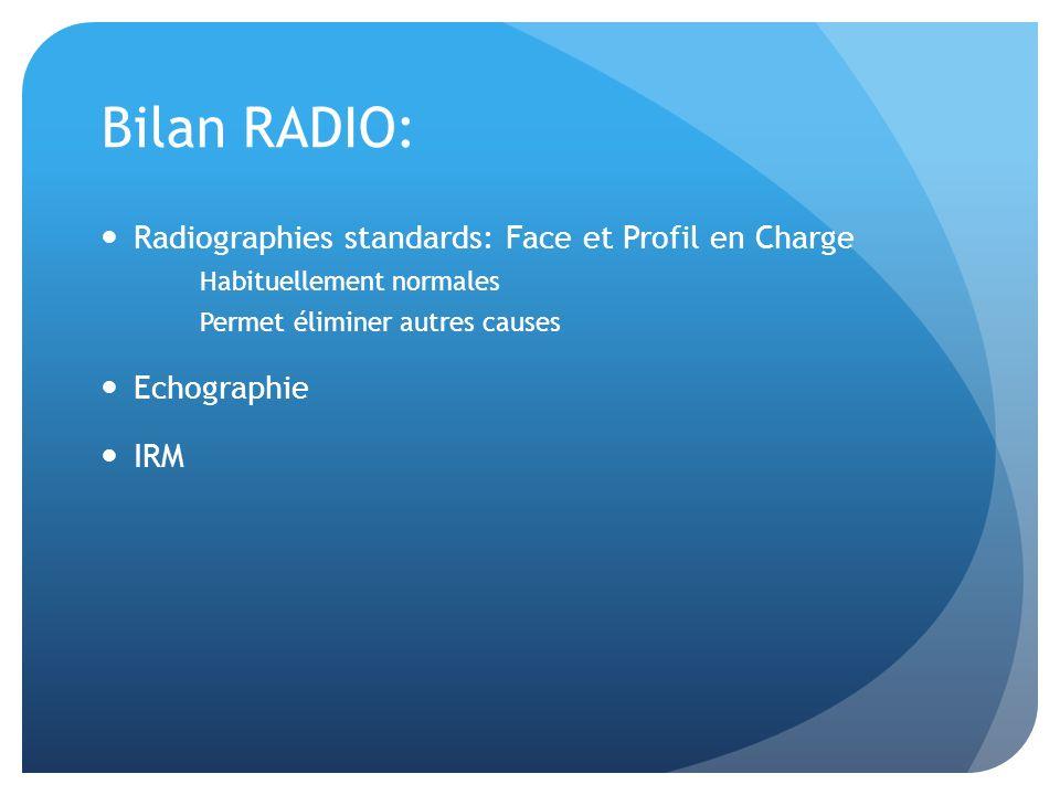 Bilan RADIO: Radiographies standards: Face et Profil en Charge Habituellement normales Permet éliminer autres causes Echographie IRM