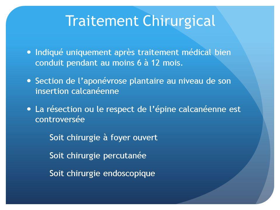 Traitement Chirurgical Indiqué uniquement après traitement médical bien conduit pendant au moins 6 à 12 mois. Section de laponévrose plantaire au nive
