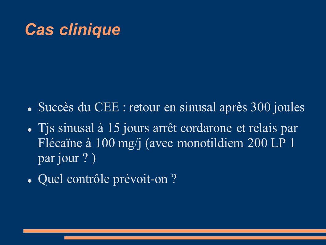 Cas clinique Succès du CEE : retour en sinusal après 300 joules Tjs sinusal à 15 jours arrêt cordarone et relais par Flécaïne à 100 mg/j (avec monotil