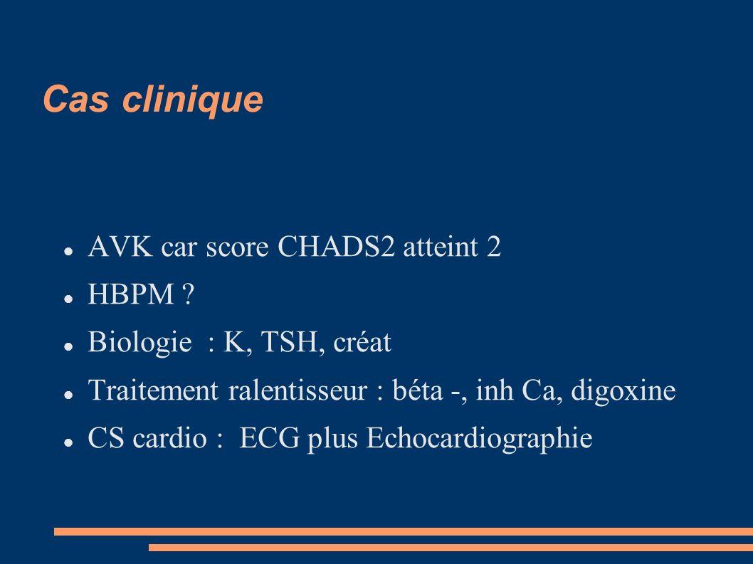 Cas clinique AVK car score CHADS2 atteint 2 HBPM ? Biologie : K, TSH, créat Traitement ralentisseur : béta -, inh Ca, digoxine CS cardio : ECG plus Ec
