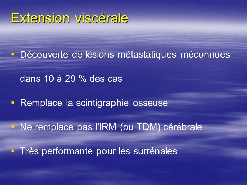 Extension viscérale Découverte de lésions métastatiques méconnues dans 10 à 29 % des cas Remplace la scintigraphie osseuse Ne remplace pas lIRM (ou TD