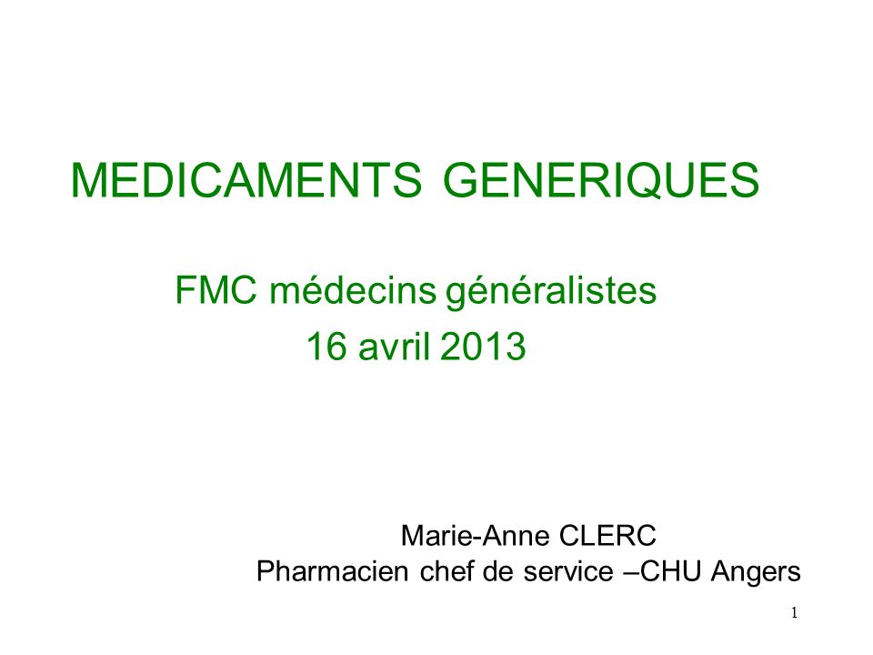 1 MEDICAMENTS GENERIQUES FMC médecins généralistes 16 avril 2013 Marie-Anne CLERC Pharmacien chef de service –CHU Angers