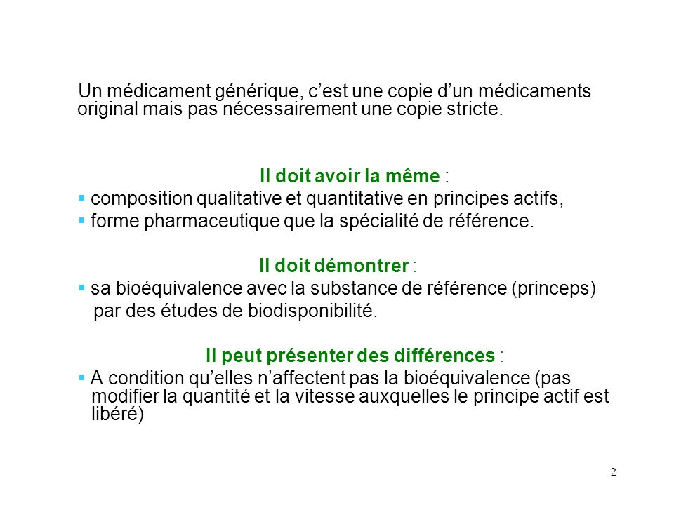 2 Un médicament générique, cest une copie dun médicaments original mais pas nécessairement une copie stricte. Il doit avoir la même : composition qual