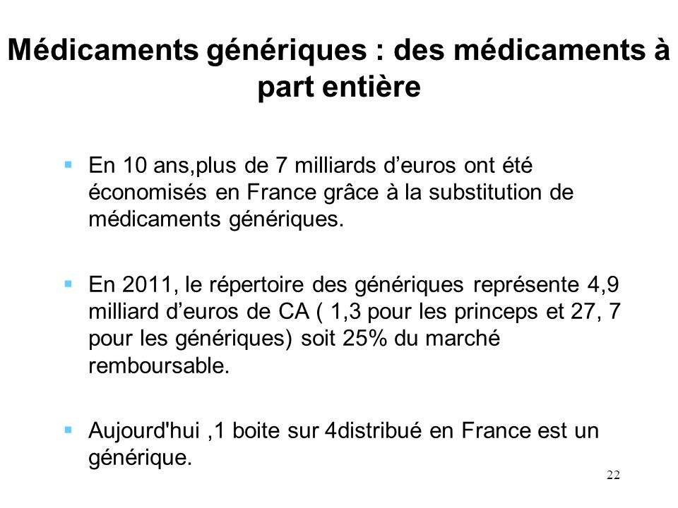 22 Médicaments génériques : des médicaments à part entière En 10 ans,plus de 7 milliards deuros ont été économisés en France grâce à la substitution d
