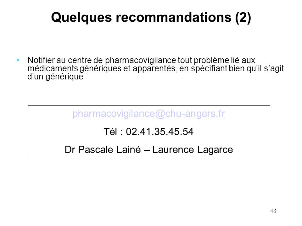46 Quelques recommandations (2) Notifier au centre de pharmacovigilance tout problème lié aux médicaments génériques et apparentés, en spécifiant bien