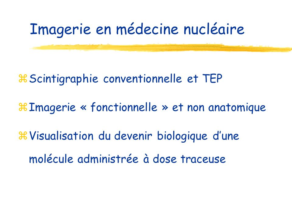 Imagerie en médecine nucléaire zScintigraphie conventionnelle et TEP zImagerie « fonctionnelle » et non anatomique zVisualisation du devenir biologique dune molécule administrée à dose traceuse