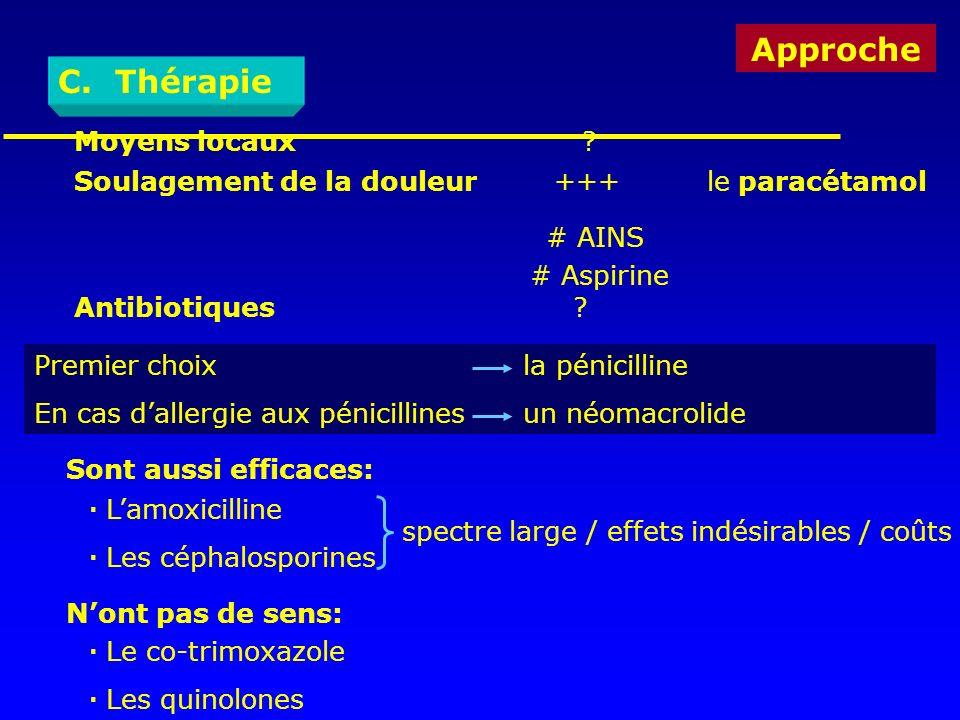 Approche C. Thérapie Moyens locaux ? Soulagement de la douleur+++ le paracétamol # AINS # Aspirine Antibiotiques ? Premier choix la pénicilline En cas
