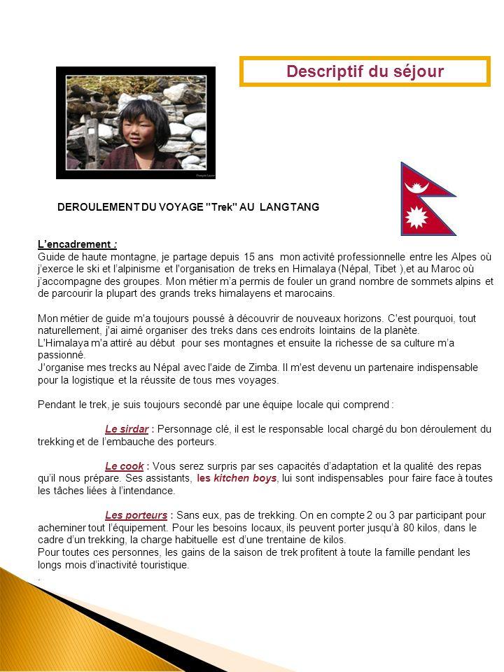 DEROULEMENT DU VOYAGE Trek AU LANGTANG Lencadrement : Guide de haute montagne, je partage depuis 15 ans mon activité professionnelle entre les Alpes où jexerce le ski et lalpinisme et l organisation de treks en Himalaya (Népal, Tibet ),et au Maroc où jaccompagne des groupes.