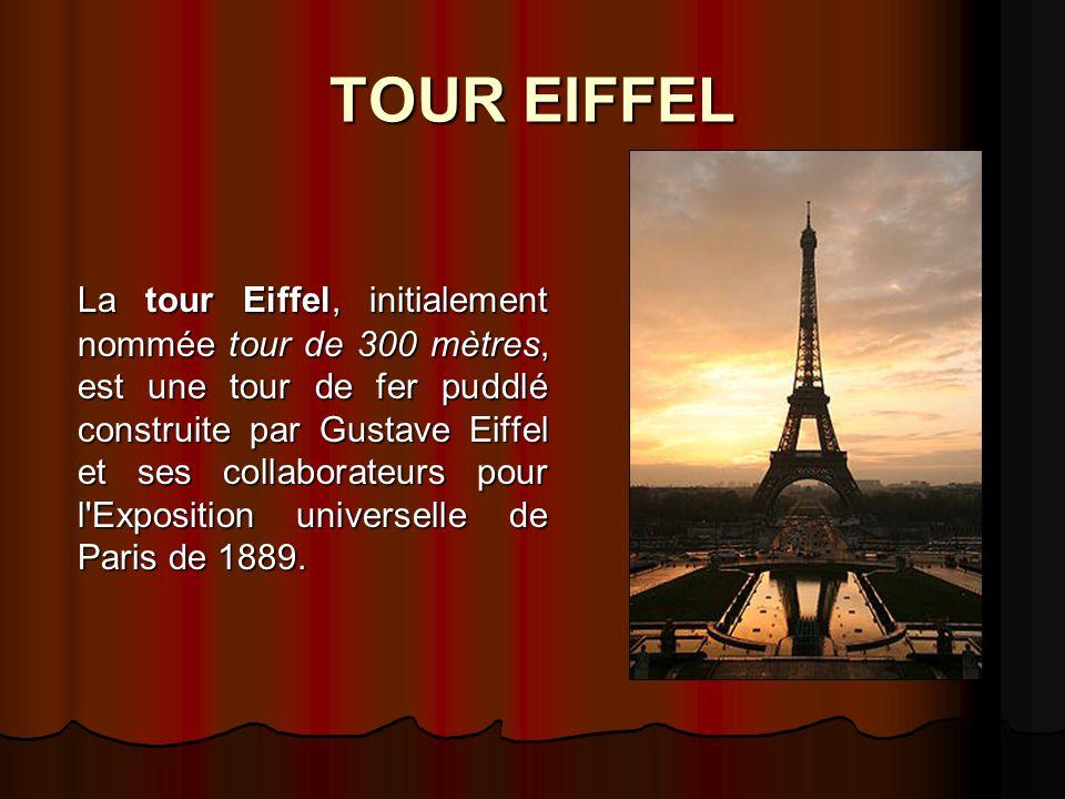 TOUR EIFFEL La tour Eiffel, initialement nommée tour de 300 mètres, est une tour de fer puddlé construite par Gustave Eiffel et ses collaborateurs pour l Exposition universelle de Paris de 1889.