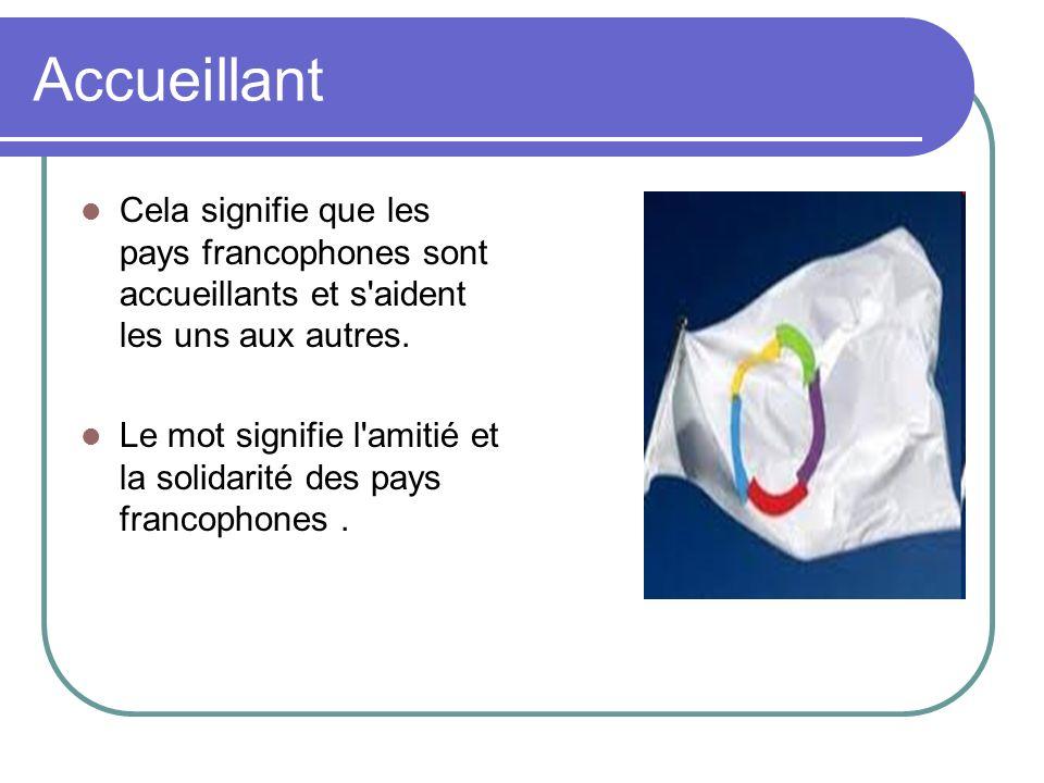 Accueillant Cela signifie que les pays francophones sont accueillants et s'aident les uns aux autres. Le mot signifie l'amitié et la solidarité des pa