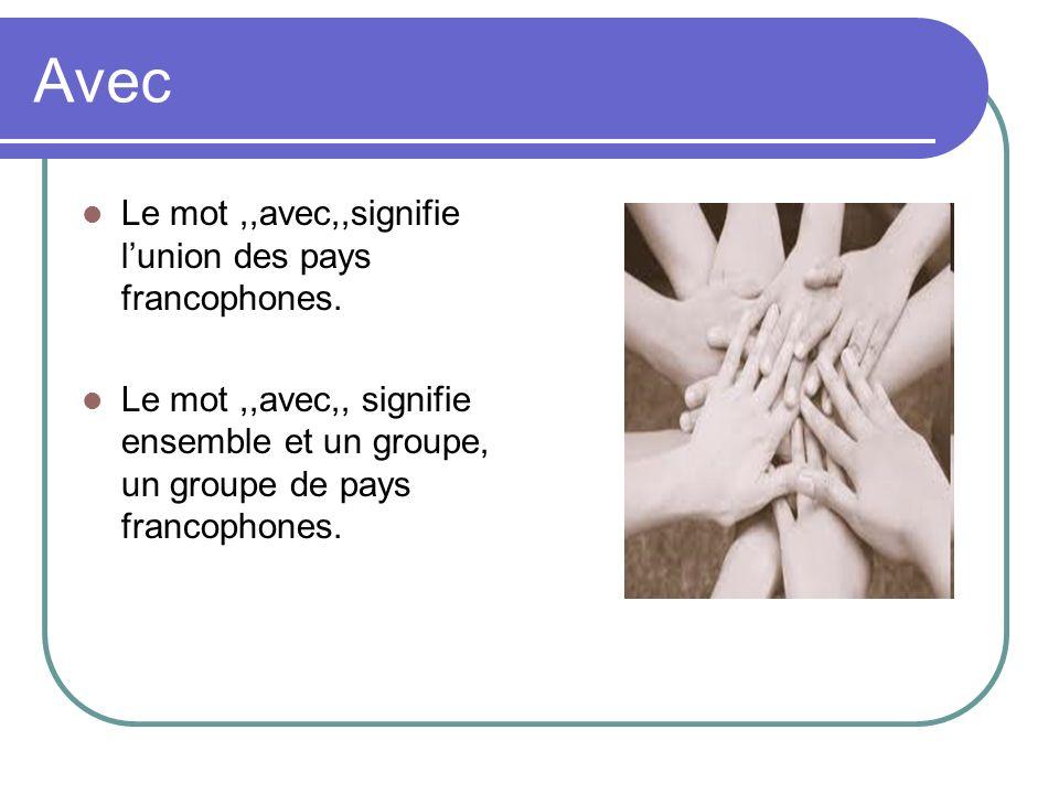Avec Le mot,,avec,,signifie lunion des pays francophones. Le mot,,avec,, signifie ensemble et un groupe, un groupe de pays francophones.